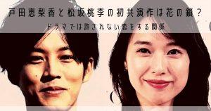 戸田恵梨香と松坂桃李の初共演作は花の鎖?ドラマでは許されない恋をする関係