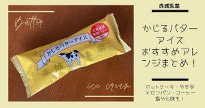 赤城乳業「かじるバターアイス」おすすめアレンジまとめ!ホットケーキ・やき芋・メロンパン・コーヒー・塩や七味も!