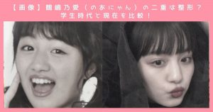 【画像】鶴嶋乃愛(のあにゃん)の二重は整形?学生時代と現在を比較!