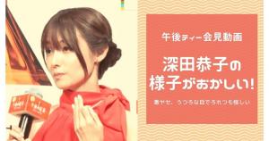【午後ティー会見動画】深田恭子の様子がおかしい!激ヤセ、うつろな目でろれつも怪しい