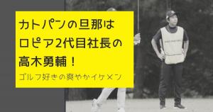 【画像】カトパンの旦那はロピア2代目社長の高木勇輔!ゴルフ好きの爽やかイケメン