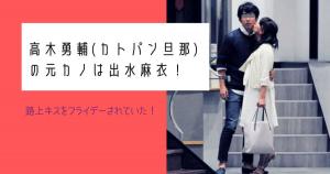 【画像】高木勇輔(カトパン旦那)の元カノは出水麻衣!路上キスをフライデーされていた!